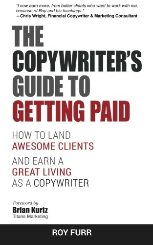 The Copywriter's Guide To Getting Paid: How To Land Awesome Clients And Earn A Great Living As A Copywriter